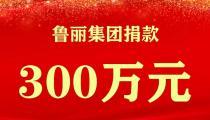 洪水无情 人间有爱|魯麗集團向灾区捐款300万  捐赠数十万物资